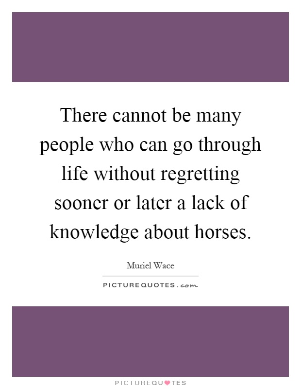 There cannot be many people who can go through life without regretting sooner or later a lack of knowledge about horses Picture Quote #1