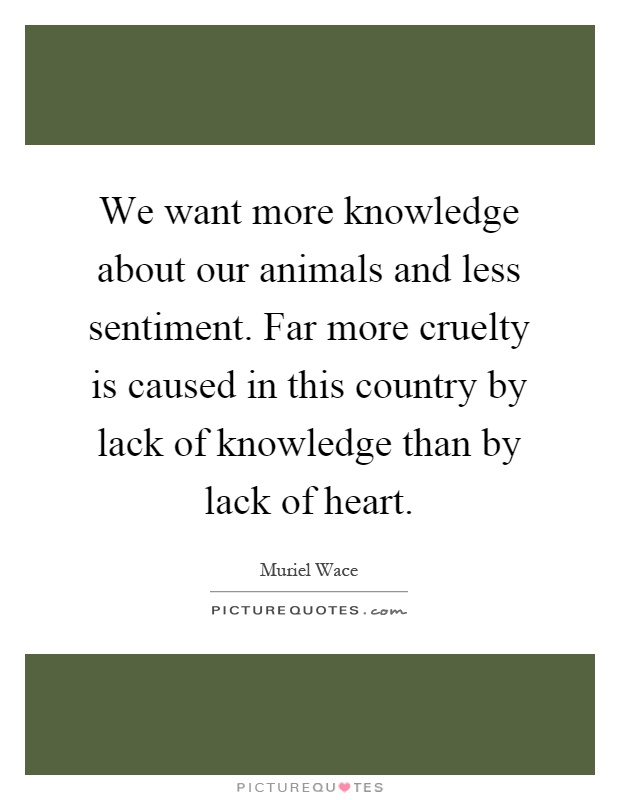 We want more knowledge about our animals and less sentiment. Far more cruelty is caused in this country by lack of knowledge than by lack of heart Picture Quote #1