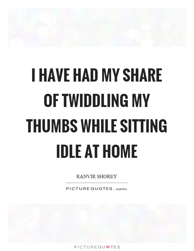 I have had my share of twiddling my thumbs while sitting idle at home Picture Quote #1