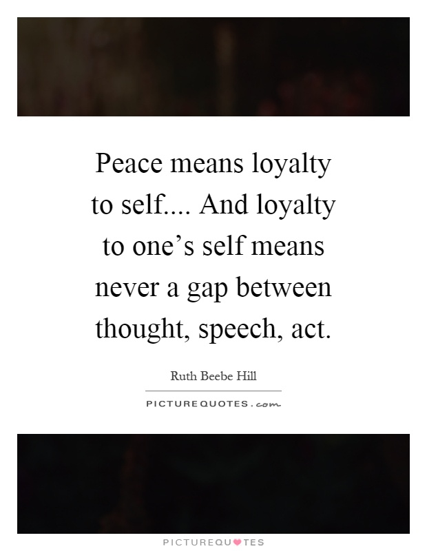 Peace means loyalty to self.... And loyalty to one's self means never a gap between thought, speech, act Picture Quote #1