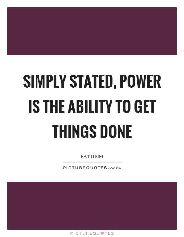 Simply stated, power is the ability to get things done Picture Quote #1