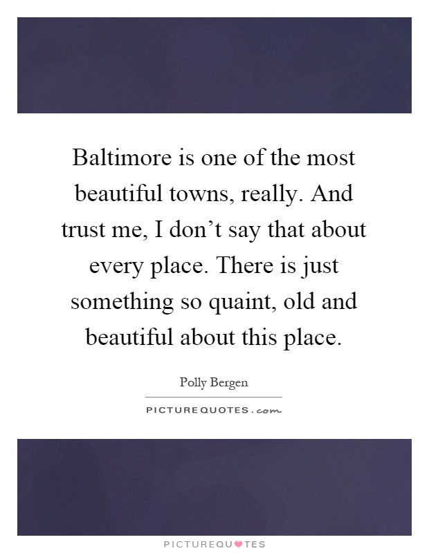 Baltimore is one of the most beautiful towns, really. And trust me, I don't say that about every place. There is just something so quaint, old and beautiful about this place Picture Quote #1