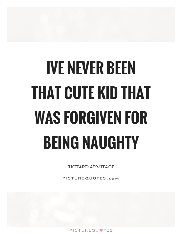 Ive never been that cute kid that was forgiven for being naughty Picture Quote #1