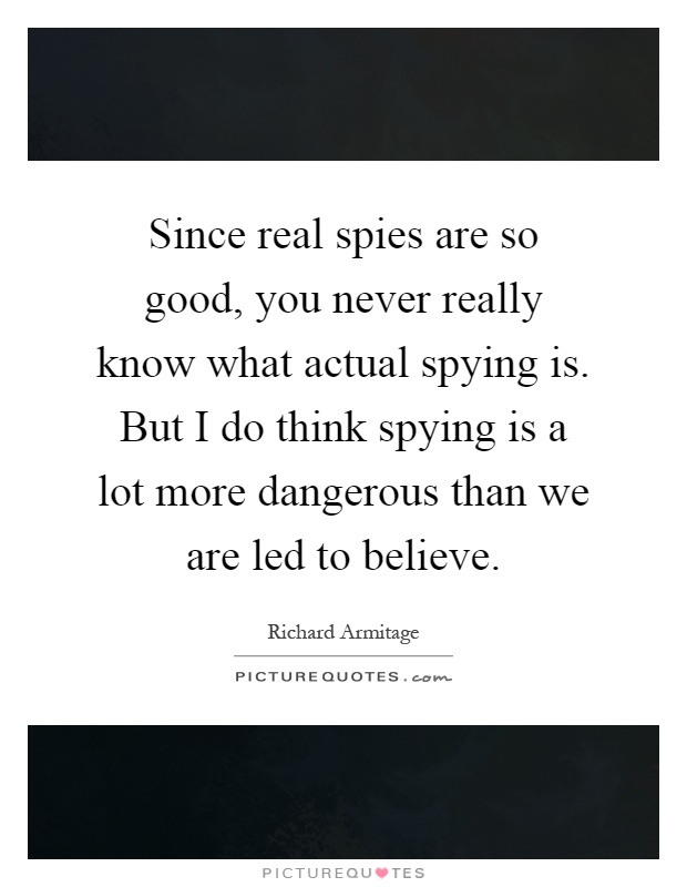 Since real spies are so good, you never really know what actual spying is. But I do think spying is a lot more dangerous than we are led to believe Picture Quote #1