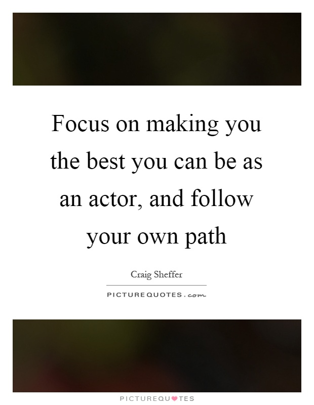 Focus on making you the best you can be as an actor, and follow your own path Picture Quote #1