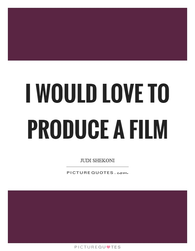 I would love to produce a film Picture Quote #1