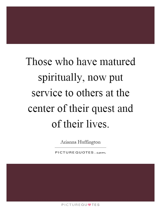 Those who have matured spiritually, now put service to others at the center of their quest and of their lives Picture Quote #1