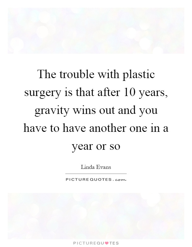 The trouble with plastic surgery is that after 10 years, gravity wins out and you have to have another one in a year or so Picture Quote #1