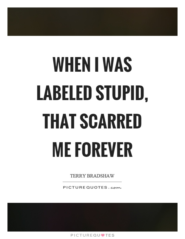 When I was labeled stupid, that scarred me forever Picture Quote #1