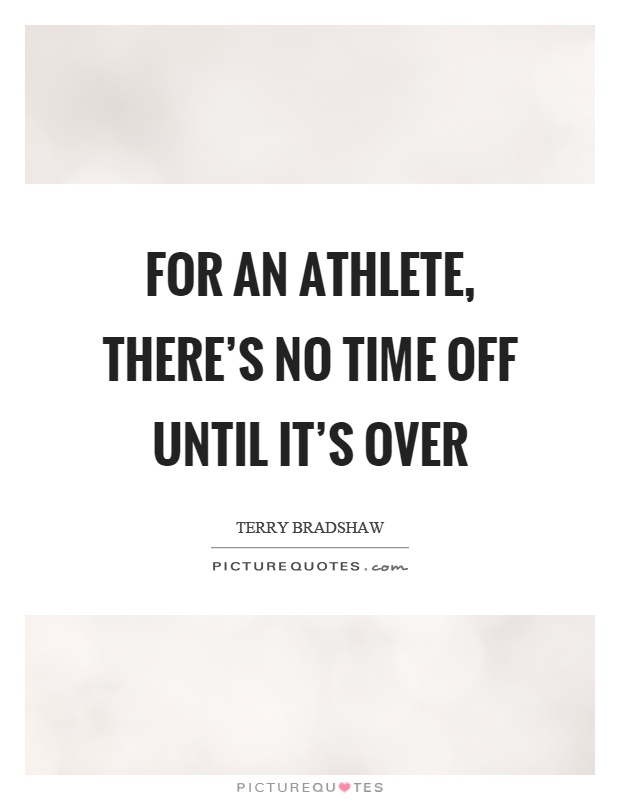 For an athlete, there's no time off until it's over Picture Quote #1