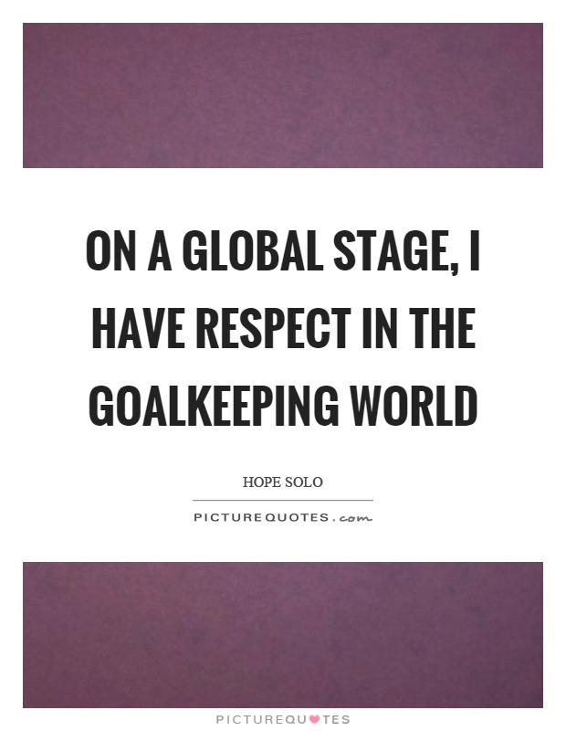 On a global stage, I have respect in the goalkeeping world Picture Quote #1