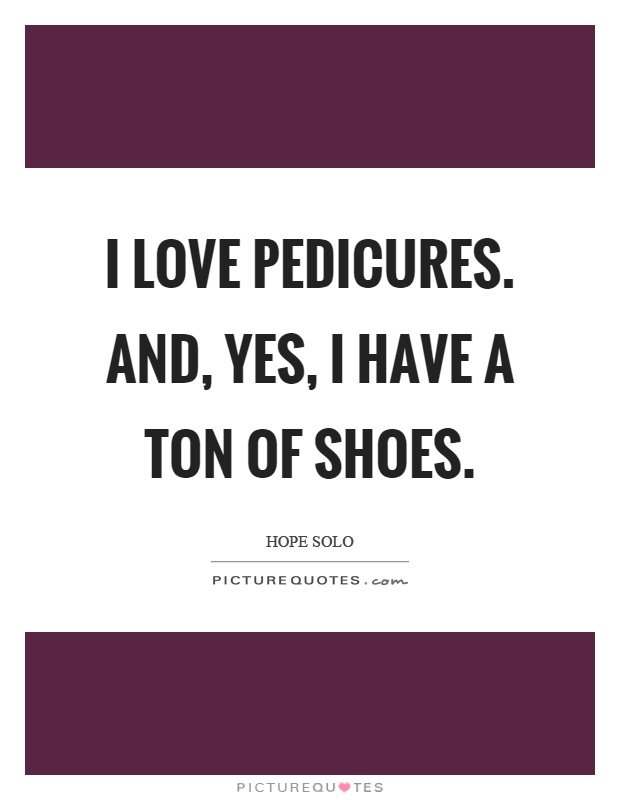 I love pedicures. And, yes, I have a ton of shoes Picture Quote #1