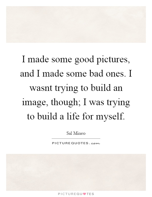 I made some good pictures, and I made some bad ones. I wasnt trying to build an image, though; I was trying to build a life for myself Picture Quote #1