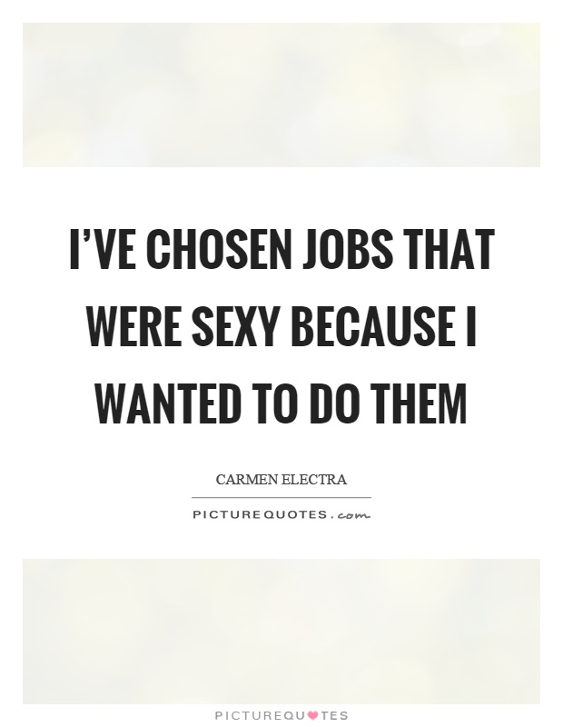 I've chosen jobs that were sexy because I wanted to do them Picture Quote #1