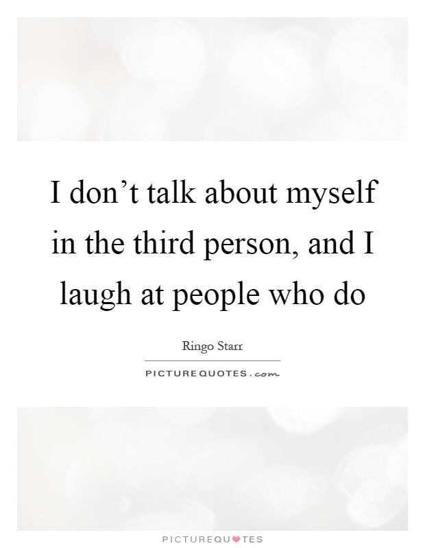 I don't talk about myself in the third person, and I laugh at people who do Picture Quote #1