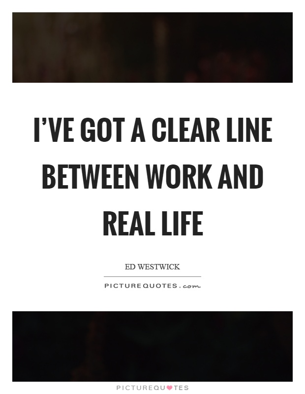I've got a clear line between work and real life Picture Quote #1