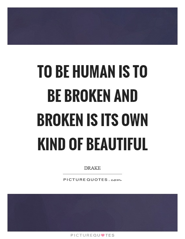 To be human is to be broken and broken is its own kind of beautiful Picture Quote #1