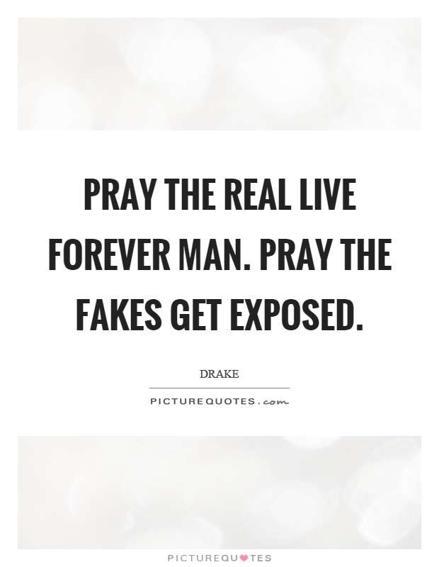 Pray the real live forever man. Pray the fakes get exposed Picture Quote #1