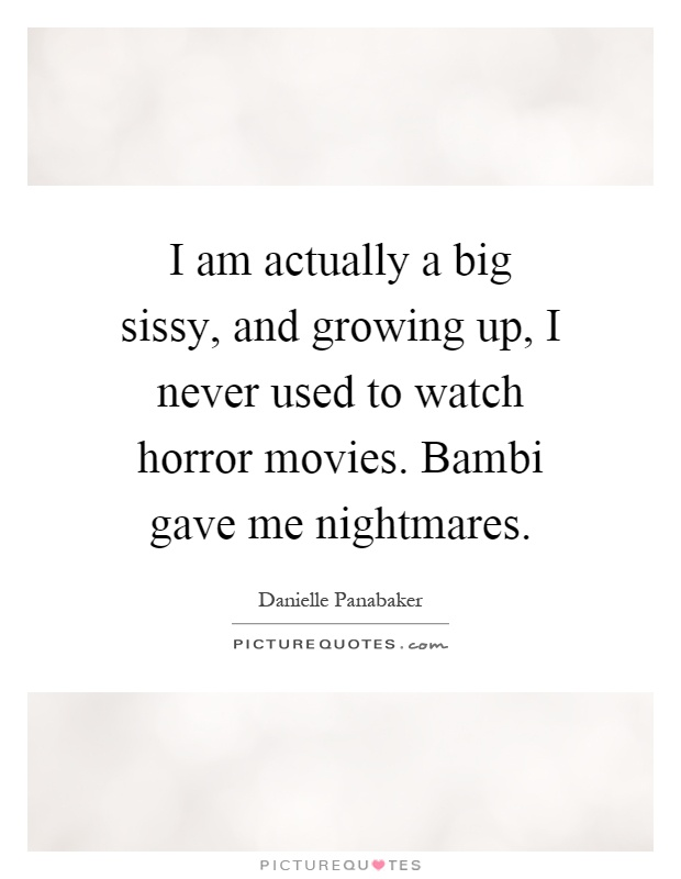 I am actually a big sissy, and growing up, I never used to watch horror movies. Bambi gave me nightmares Picture Quote #1