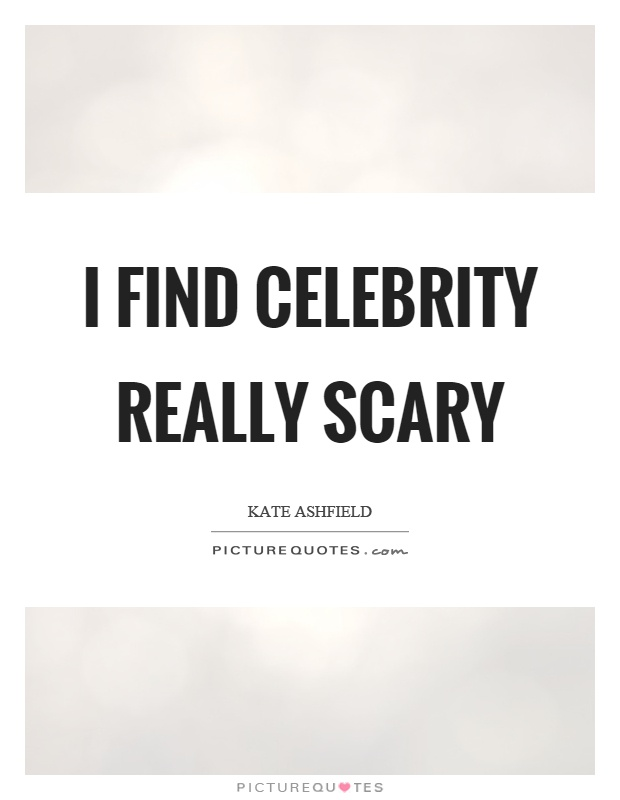 I find celebrity really scary Picture Quote #1