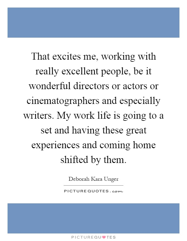 That excites me, working with really excellent people, be it wonderful directors or actors or cinematographers and especially writers. My work life is going to a set and having these great experiences and coming home shifted by them Picture Quote #1