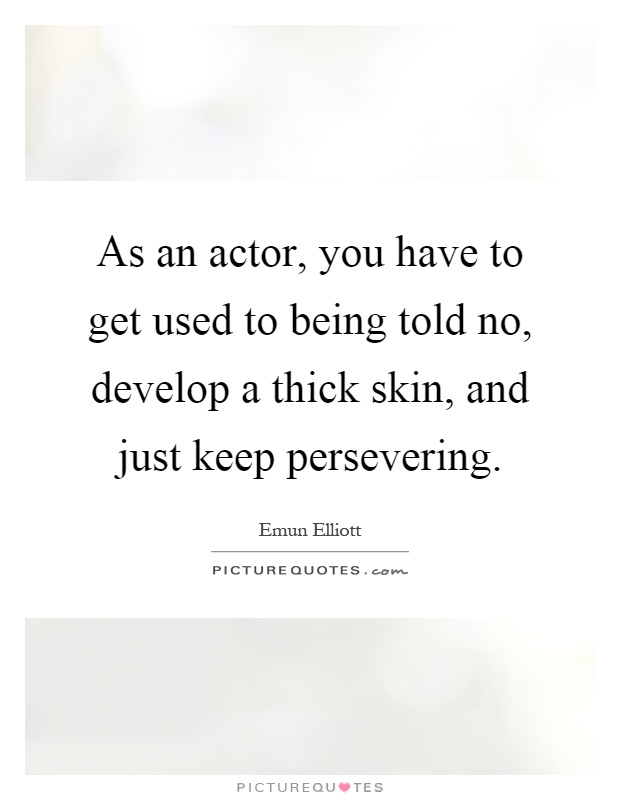 As an actor, you have to get used to being told no, develop a thick skin, and just keep persevering Picture Quote #1