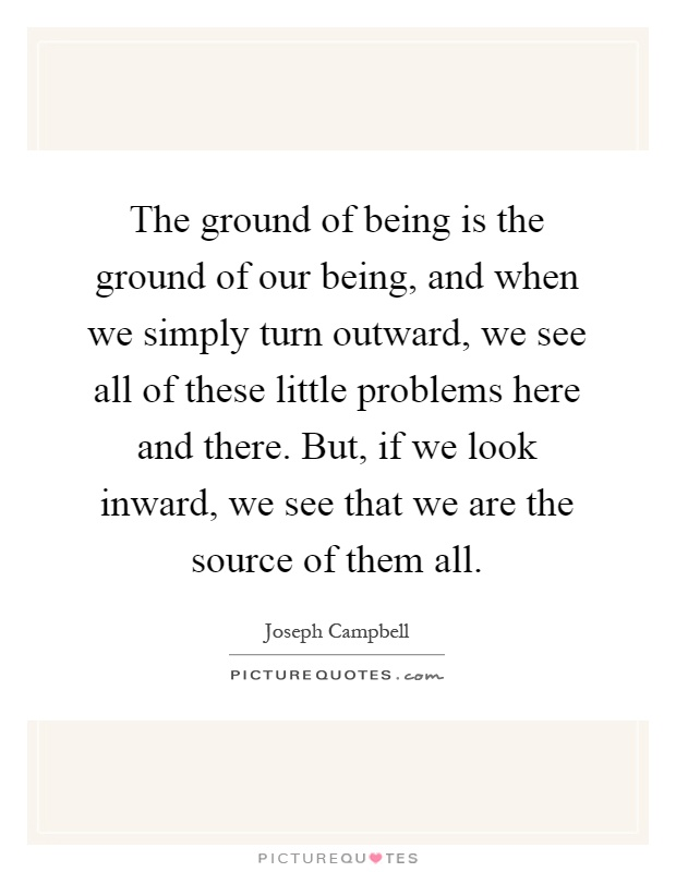 The ground of being is the ground of our being, and when we simply turn outward, we see all of these little problems here and there. But, if we look inward, we see that we are the source of them all Picture Quote #1