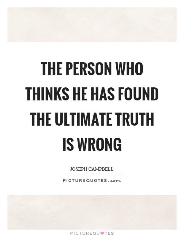 The person who thinks he has found the ultimate truth is wrong Picture Quote #1
