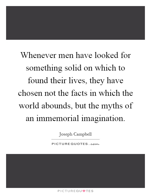 Whenever men have looked for something solid on which to found their lives, they have chosen not the facts in which the world abounds, but the myths of an immemorial imagination Picture Quote #1