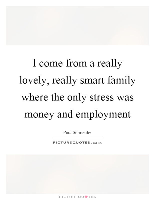 I come from a really lovely, really smart family where the only stress was money and employment Picture Quote #1