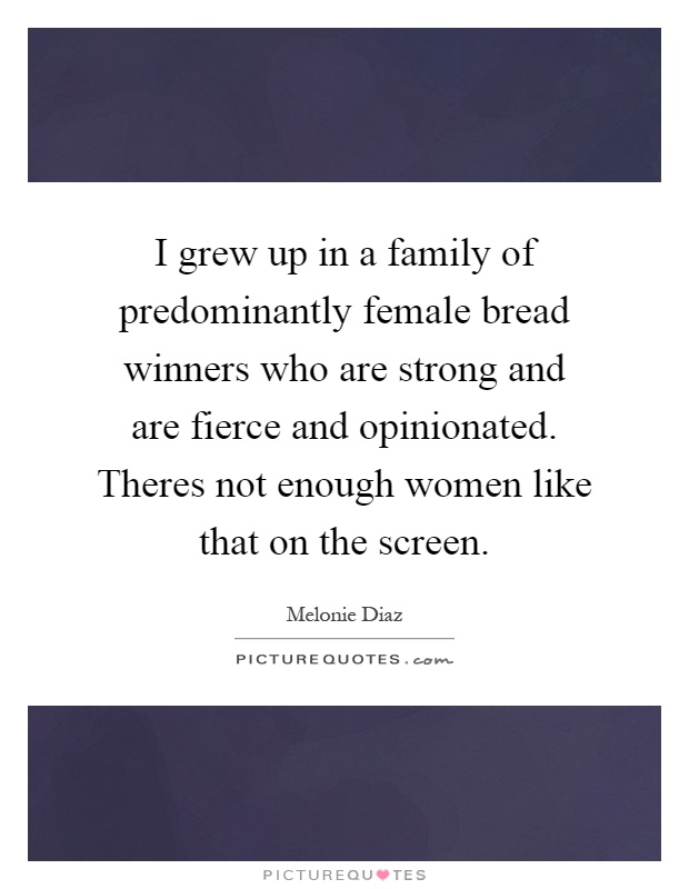 I grew up in a family of predominantly female bread winners who are strong and are fierce and opinionated. Theres not enough women like that on the screen Picture Quote #1