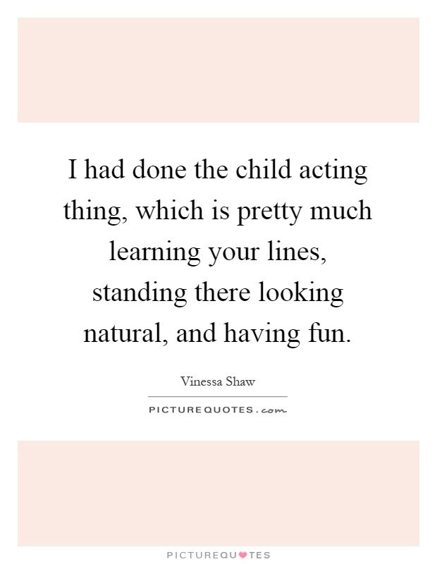 I had done the child acting thing, which is pretty much learning your lines, standing there looking natural, and having fun Picture Quote #1