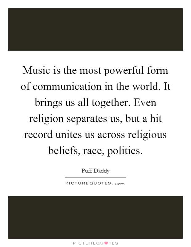 Music is the most powerful form of communication in the world. It brings us all together. Even religion separates us, but a hit record unites us across religious beliefs, race, politics Picture Quote #1