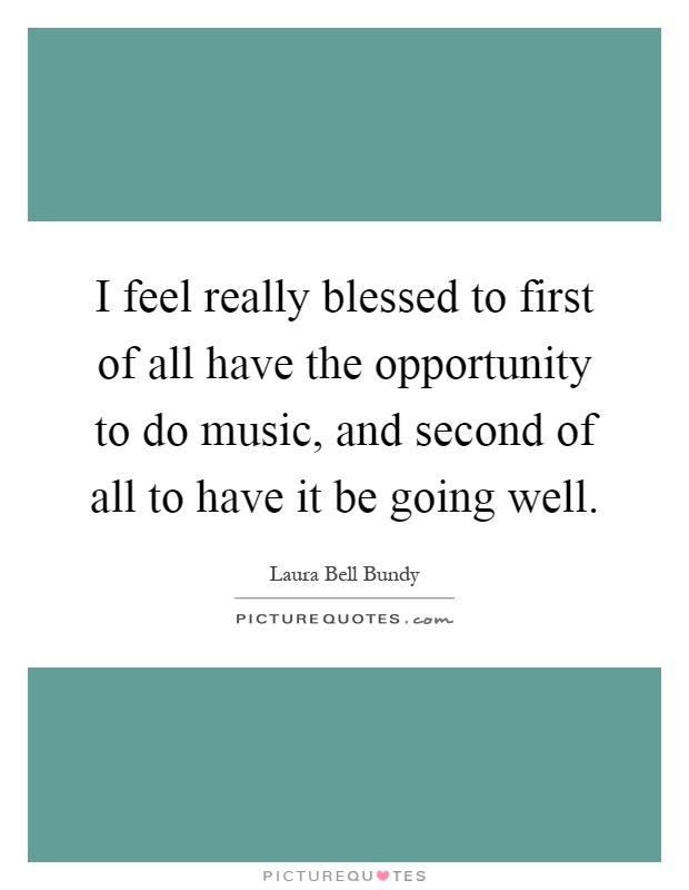 I feel really blessed to first of all have the opportunity to do music, and second of all to have it be going well Picture Quote #1