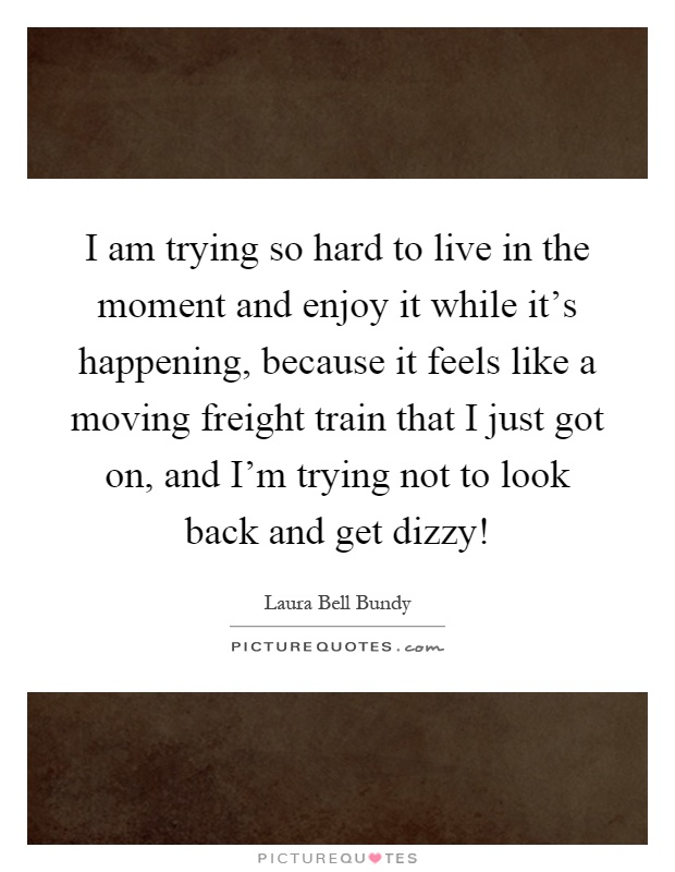 I am trying so hard to live in the moment and enjoy it while it's happening, because it feels like a moving freight train that I just got on, and I'm trying not to look back and get dizzy! Picture Quote #1