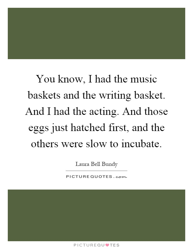You know, I had the music baskets and the writing basket. And I had the acting. And those eggs just hatched first, and the others were slow to incubate Picture Quote #1