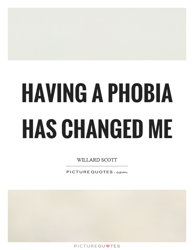 Having a phobia has changed me Picture Quote #1