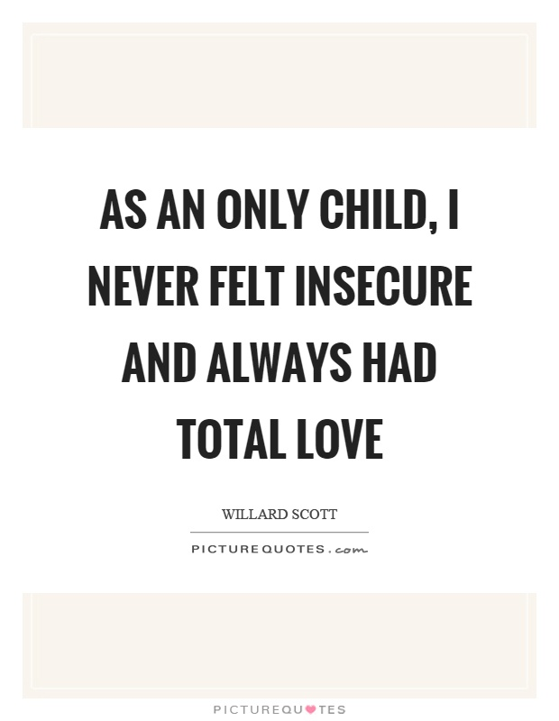 As an only child, I never felt insecure and always had total love Picture Quote #1