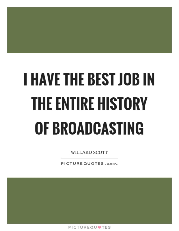 I have the best job in the entire history of broadcasting Picture Quote #1