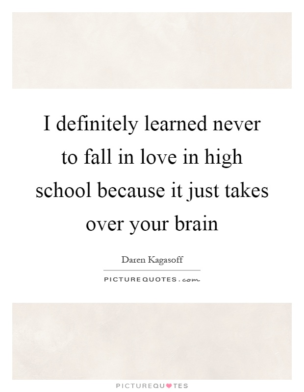 I definitely learned never to fall in love in high school because it just takes over your brain Picture Quote #1