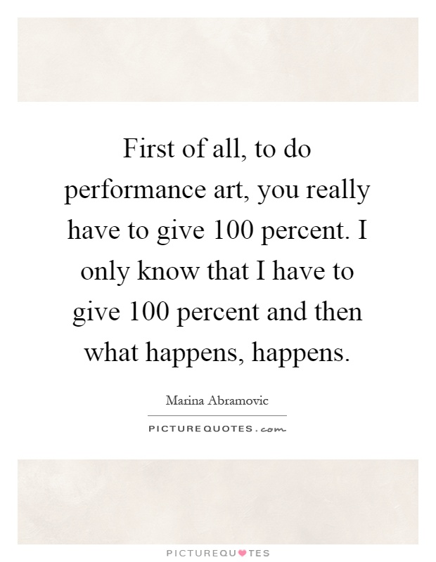 First of all, to do performance art, you really have to give 100 percent. I only know that I have to give 100 percent and then what happens, happens Picture Quote #1