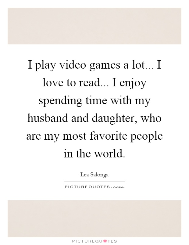 I play video games a lot... I love to read... I enjoy spending time with my husband and daughter, who are my most favorite people in the world Picture Quote #1