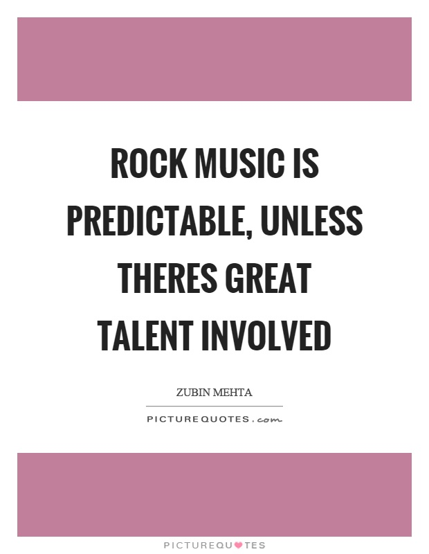 Rock music is predictable, unless theres great talent involved Picture Quote #1
