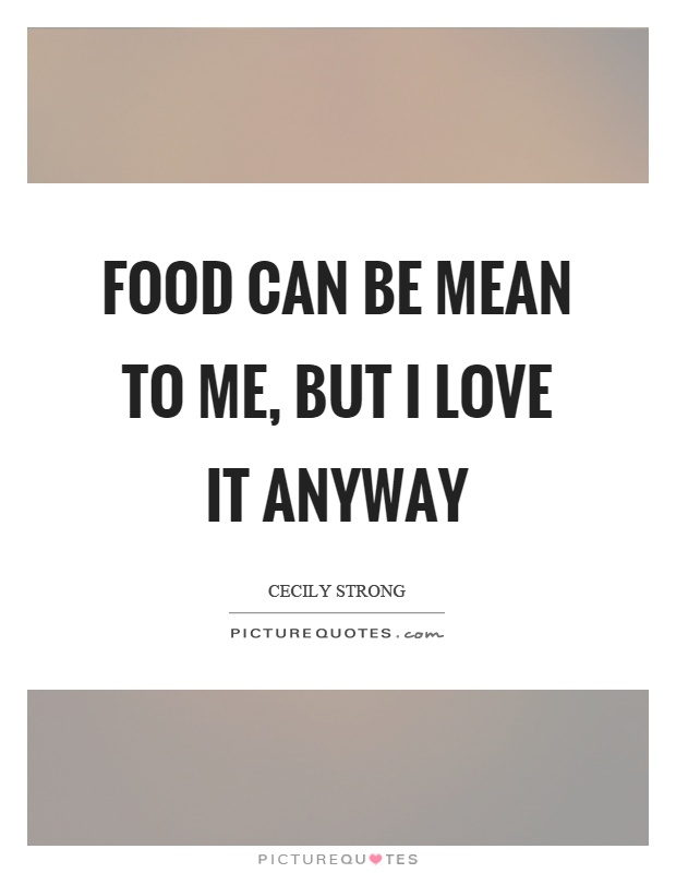 Food can be mean to me, but I love it anyway Picture Quote #1