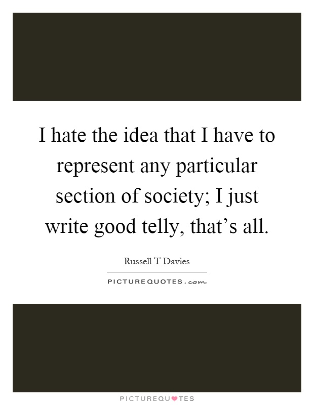 I hate the idea that I have to represent any particular section of society; I just write good telly, that's all Picture Quote #1