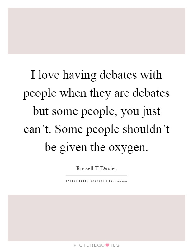 I love having debates with people when they are debates but some people, you just can't. Some people shouldn't be given the oxygen Picture Quote #1