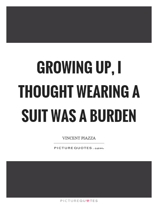 Growing up, I thought wearing a suit was a burden Picture Quote #1