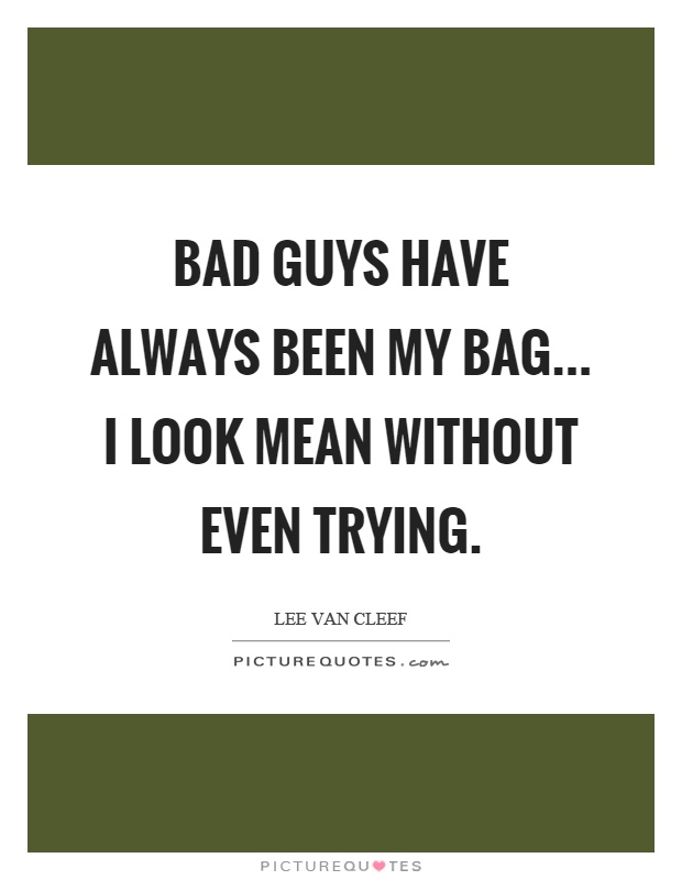 Bad guys have always been my bag... I look mean without even trying Picture Quote #1