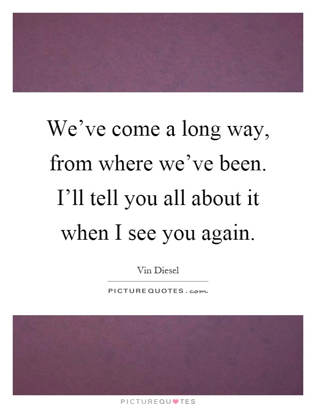 We've come a long way, from where we've been. I'll tell you all about it when I see you again Picture Quote #1