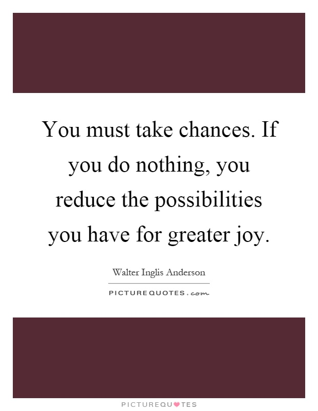 You must take chances. If you do nothing, you reduce the possibilities you have for greater joy Picture Quote #1